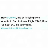 Funny, Lmao, and Lol: Hey United  my ex is flying from  Atlanta to San Antonio, Flight 2145, Row  12, Seat D... do your thing.  #New United AirlinesMottos You know what to do United ! BeatHisAss ex unitedairlines meme unitedmeme laugh relationship meme followme memelife funny memedaily followme followforfollow lol lmao