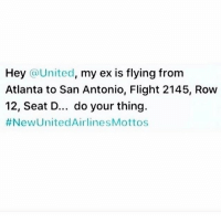 Hey @United  my ex is flying from  Atlanta to San Antonio, Flight 2145, Row  12, Seat D... do your thing.  #New United AirlinesMottos Good lord. ♻️ @haaaofficial