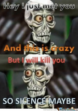Meme, Silence, and Com: Hey ust met you  And isazy  But will kill you  SO SHLENCE MAYBE  MemeCenterae  memecenter.com Silence... I Kill You!!! by brandon007 - Meme Center