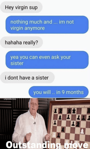 Anaconda, Dank, and Memes: Hey virgin sup  nothing much and  virgin anymore  im not  hahaha really?  yea you can even ask your  sister  i dont have a sister  you will .. in 9 months  u/spooderbike  Outstanding ove Destruction 100 by spooderbike MORE MEMES
