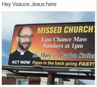 Pewds in the back going FAST! funnymeme memes memesdaily filthyfrank filthy idubbbz god spongebobmemes michael spongebob squidward Offensive offensivememes funnymemes funnyface like4like thot vsauce shareacoke vsauce3: Hey Vsauce Jesus here  MISSED CHURCH  Last Chance Mass  Sundays at 1pm  s Lyndon Station  ACT NOW Pews in the back going FAST  St-Mary  65200 LAMAK Pewds in the back going FAST! funnymeme memes memesdaily filthyfrank filthy idubbbz god spongebobmemes michael spongebob squidward Offensive offensivememes funnymemes funnyface like4like thot vsauce shareacoke vsauce3