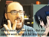 Vsauce : Hey Vsauce Michael here But you  sasuke wont be here for any longer
