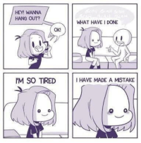 MeIRL, What, and Made: HEY! WANNA  HANG OUT?  WHAT HAVE I DONE  OK  M SO TIREDI HAVE MADE A MISTAKE Meirl