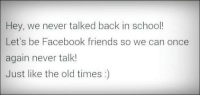 Memes, 🤖, and Facebook Friends: Hey, we never talked back in school!  Let's be Facebook friends so we can once  again never talk!  Just like the old times