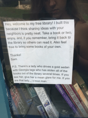 rage-comics-base:  The ending to this note on the little library in my neighborhood definitely takes a turn: Hey, welcome to my free library! I built this  because I think sharing ideas with your  neighbors is pretty neat. Take a book or two,  enjoy, and, if you remember, bring it back to  the library so others can read it. Also feel  free to bring some books of your own.  Thanks!  Sam  P.S. There's a lady who drives a gold sedarn  with Georgia tags who has stolen all of the  books out of the library several times. If you  see her, give her a mean glare for me. If you  are that lady.. c'mon man rage-comics-base:  The ending to this note on the little library in my neighborhood definitely takes a turn