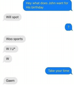 Birthday, Dank, and Love: Hey what does John want for  His birthday  Will spot  2  Woo sports  WIU*  Take your time  Gaem I love to play woo sports by VBrains MORE MEMES