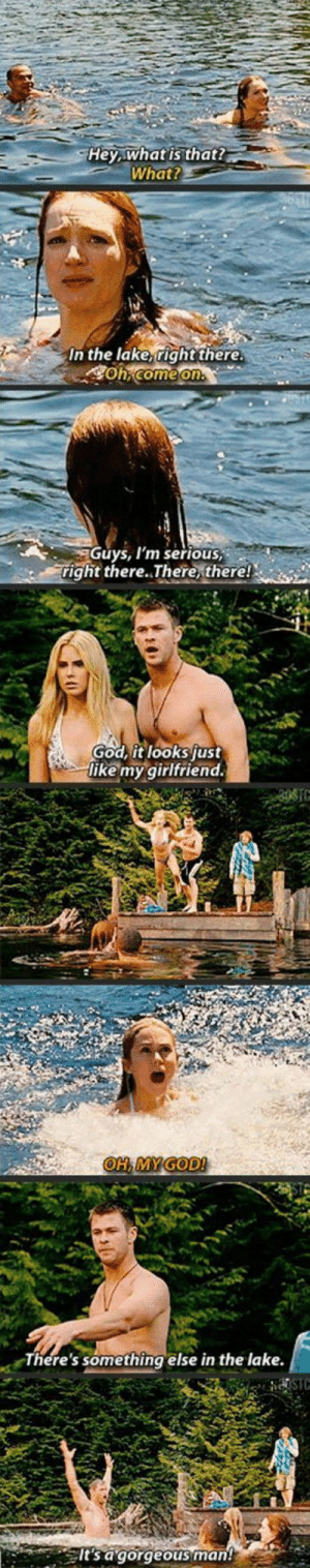 laughoutloud-club:  Thoroughly Enjoyed This Movie: Hey what is that?  What?  In the lake right there.  E .  wgGuys, I'm serious,  right there..There, there!  God it looksjust  like my girlfriend.  There's something else in the lake.  lt's a gorgeous man! laughoutloud-club:  Thoroughly Enjoyed This Movie
