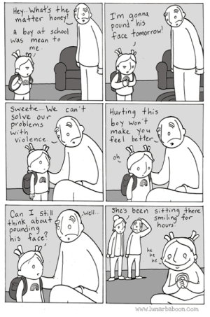 New comic about violence... www.lunarbaboon.com: Hey Whats the  matterhoney?  I'm aonna  Qu  A boy at school  ace tomorrow  Was mean to  me  Sweetie... We can'  Hurting this  Solve our  roblems  oy Won t  make You  feel be te  Violence  Can I still  Shes been sitting there  Well  think about マ  pounding  his tace  smiin  hours  orr  he  ne  he  www.lunarbaboon.com New comic about violence... www.lunarbaboon.com