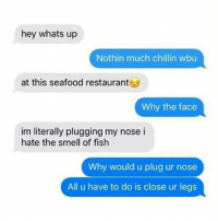 hey whats up  Nothin much chillin wbu  at this seafood restaurant  Why the face  im literally plugging my nose i  hate the smell of fish  Why would u plug ur nose  All u have to do is close ur legs 😂😂😂😂😂😂 pettypost pettyastheycome straightclownin hegotjokes jokesfordays itsjustjokespeople itsfunnytome funnyisfunny randomhumor sexualhumor