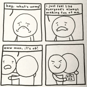 pen and paper comic for a change (oc): hey, what's wrong  i just feel li ke  everyone's always  making fun of me.  aww man, it's ok!  KICK  ME pen and paper comic for a change (oc)