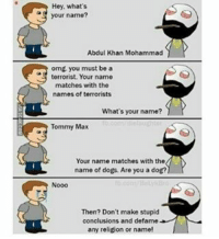Dogs, Omg, and Match: Hey, what's  your name?  Abdul Khan Mohammad  omg you must be a  terrorist. Your name  matches with the  names of terrorists  What's your name?  P  Tommy Max  Your name matches with the  name of dogs. Are you a dog?  Nooo  Then? Don't make stupid  conclusions and defame  any religion or name!