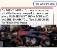 True, Thank You, and Indian: Hey who are you?  I'm AGENT INDIAN. I'm here to prove that  not all Indian men are pedos, creeps, and  idiots. PLEASE DON'T SHOW BOBS AND  VAGENE. THANK YOU. Also, SUBSCRIBE  TO PEWDIEPIE. Peace.  carefully, he's a hero A true hero