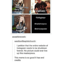 """""""Hey who sings  Party Rock  """"LMFAO  Anthem  cinstauramo  What so  funny  awashinreverb:  westborobaptistchurch:  l petition that the entire website of  Instagram needs to be shutdown  forever. No picture could ever live  up this masterpiece.  This meme is so good it has end  credits bc of this pic I'm deleting this account. Bye guys ✌🏼️ •ë•"""