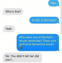 Bruh, Dude, and Omg: Hey  Who's this?  It's Eli, is this Kyle?  Yeah  Why were you at Rachel's  house yesterday? Does your  girlfriend Samantha know?  No. You didn't tell her did  you?. OMG he literally said that he'll tell if the dude bought him pizza bruh :- wtab sextplay . - Follow @whattheactualbruh for more😂😇💖