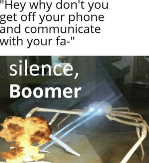 """ok boomer: """"Hey why don't you  get off your phone  and communicate  with your fa-""""  silence,  Boomer ok boomer"""