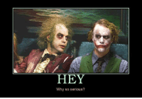 why so serious: HEY  Why so serious?