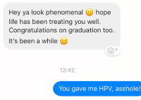 I bet this is the last time we'll be hearing from him: Hey ya look phenomenal hope  life has been treating you well.  Congratulations on graduation too  It's been a while (e  12:42  You gave me HPV, asshole! I bet this is the last time we'll be hearing from him