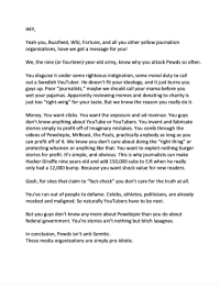 """Profitting Off Of: HEY  Yeah you, Buzzfeed, WSJ, Fortune, and all you other yellow journalism  organizations, have we got a message for you!  We, the nine (or fourteen)-year-old army, know why you attack Pewds so often.  You disguise it under some righteous indignation, some moral duty to call  out a Swedish YouTuber. He doesn't fit your ideology, and it just burns you  guys up. Poor """"journalists,"""" maybe we should call your mama before you  wet your pajamas. Apparently reviewing memes and donating to charity is  ust too """"right-wing"""" for your taste. But we know the reason you really do it.  Money. You want clicks. You want the exposure and ad revenue. You guys  don't know anything about YouTube or YouTubers. You invent and fabricate  stories simply to profit off of imaginary mistakes. You comb through the  videos of Pewdiepie, MrBeast, the Pauls, practically anybody as long as you  can profit off of it. We know you don't care about doing the """"right thing"""" or  protecting whamen or anything like that. You want to exploit nothing burger  stories for profit. It's simple, and obvious. This is why journalists can make  Hacker Giraffe nine years old and add 150,000 subs to E;R when he really  only had a 12,000 bump. Because you want shock value for new readers.  Gosh, for sites that claim to """"fact-check"""" you don't care for the truth at all.  You've run out of people to defame. Celebs, athletes, politicians, are already  mocked and maligned. So naturally YouTubers have to be next.  But you guys don't know any more about Pewdiepie than you do about  federal government. You're stories ain't nothing but bitch lasagnas.  In conclusion, Pewds isn't anti-Semitic.  These media organizations are simply pro-idiotic."""