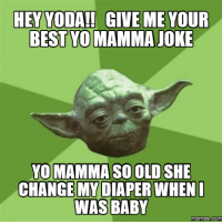 hey baby: HEY YODA!! GIVE ME YOUR  BEST TO MAMMA JOKE  YO MAMMA SO OLD SHE  CHANCEMYDIAPER WHEN I  WAS BABY  memes.com
