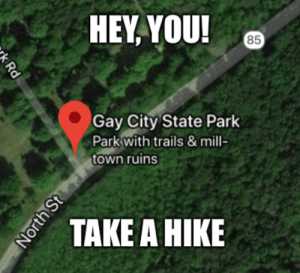 scenic 1,500 acre park offering hiking & biking trails swimming & historic mill town ruins: HEY, YOU!  85  Gay City State Park  Park with trails & mill-  town ruins  TAKE A HIKE  k Rd  North St scenic 1,500 acre park offering hiking & biking trails swimming & historic mill town ruins