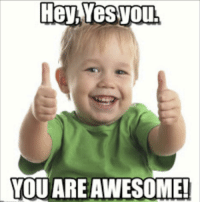 Hey,  YOU ARE AWESOME!
