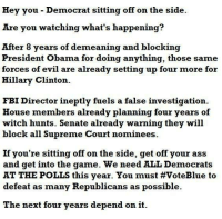Ass, Fbi, and Hillary Clinton: Hey you Democrat sitting off on the side.  Are you watching what's happening?  After 8 years of demeaning and blocking  President Obama for doing anything, those same  forces of evil are already setting up four more for  Hillary Clinton.  FBI Director ineptly fuels a false investigation  House members already planning  four years of  witch hunts. Senate already warning they will  block all Supreme Court nominees  If you're sitting off on the side, get off your ass  and get into the game. We need ALL Democrats  AT THE POLLS this year. You must VoteBlue to  defeat as many Republicans as possible.  The next four years depend on it Imagine this being said by Morgan Freeman. ..then act accordingly.