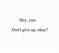 Okay, You, and Hey: Hey, you.  Don't give up, okay'?