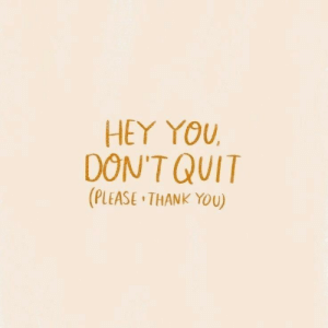 Thank You, You, and Please: HEY YOU  DON'T QUIT  (PLEASE THANK YOU)