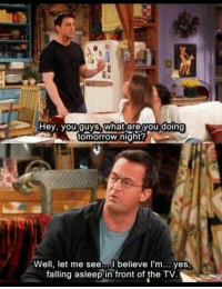 Im chandler: Hey, you guys, what are you doing  tomorrow night?  Well, let me see,al believe I'm... yes,  falling asleep in front of the TV Im chandler