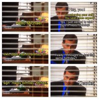 Birthday, Hello, and The Office: Hey, you!  I'm returning your call?  You said it  a's ngent?  Hello Michael  Yes. I just wanted to wish  you a happy birthday  Well, today's not my birthday, $0.a.  had!the  Really?呭houghtive  same birthday?  'sigh* Happy Birthday Michael