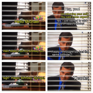 Birthday, Hello, and The Office: Hey you!  I'm returning your call?  You said it Wa's rgent  wish  Hello Michael  Yes. Ijust wanted to  you a happy birthday  Well, today's not my birthday, so.a.  Really? Ithought we had the  same birthdav?  sigh* Happy Birthday Michael *sigh* Happy Birthday Michael..