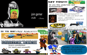 Club, Head, and Obama: hEY YOU!!!  IMW  do you like undertale and  pyrocenical??  EPIC  join gamer  club. -Obama  what about five nites at fredys????  well dont waste your time!! join  club todav!! !!  gamer  meet at the table out side, wendsays lunch  and recess!!! !1  FORTNITE  EDGUCATION  briny your own controller!!!  REunny.ce  afeter gamer club  before gamer club  ZA WARVDO  DO YOU WANT FREE ROBUX???  RAB  just head on down to the table outside to join...  ht Moiana Mo. Do not distribut  (every wendsdays  (at lunch and recess)!!)  JOin gamer club today to meet  many epic and cool poeple!!!  meet every wendsdays (I unch  and recess) at the table out  side!!  i gamer 4 Posters me and my friend made for our gamer club