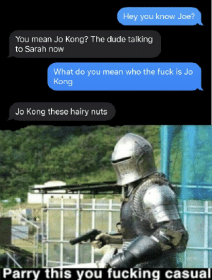 Countered Joe Mama by tacosrnom MORE MEMES: Hey you know Joe?  You mean Jo Kong? The dude talking  to Sarah now  What do you mean who the fuck is Jo  Kong  Jo Kong these hairy nuts  Parry this you fucking casual Countered Joe Mama by tacosrnom MORE MEMES