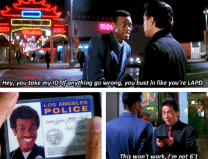 Never change, Jackie: Hey, you take my ID.lfanything go wrong, you bust in like you're LAPD.  LOS ANGELES  POLICE  mes Cte  r  aaes Carter  EOF THS  This won't work, I'm not 6'1 Never change, Jackie