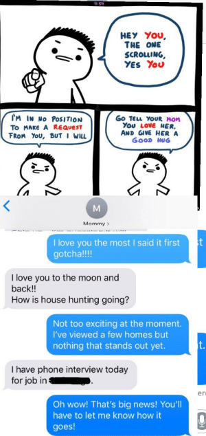 "Love, Meme, and News: HEY You,  THE ONE  SCROLLING,  YES You  TM IN No PoSITION  To MAKE A REQUEST  下ROM YOU, BUT I WILL  Go TELL YOUR MOM  You LovE HER,  AND GIVE HER A  GOOD HUG  Mommy>  I love you the most I said it firstt  gotcha!!!  I love you to the moon and  back!!  How is house hunting going?  Not too exciting at the moment  I've viewed a few homes but  nothing that stands out yet.  I have phone interview today  for job in-  er  Oh wow! That's big news! You'll  have to let me know how it  goes! Mom and I used to play this game where we told each other ""I love you"" before the other. Saw this meme today and decided to get her today. Now we're having a great conversation."