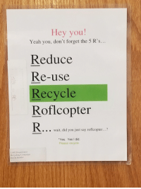 I can support recycling but not this.: Hey you!  Yeah you, don't forget the 5 R's  Reduce  Re-use  OV  Recycle  Roflcopter  .wait, did you just say roflcopter...?  Yes. Yes I did.  Please recycle  LAIS Department  Recycling Campaign  Jen Schneider I can support recycling but not this.