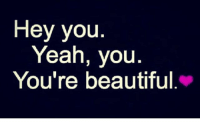 your beautiful: Hey you.  Yeah, yOu  You're beautiful.