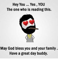 Be Like, Family, and God: Hey You Yes , YOU  The one who is reading this.  May God bless you and your family.  Have a great day buddy. Twitter: BLB247 Snapchat : BELIKEBRO.COM belikebro sarcasm meme Follow @be.like.bro