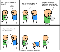 PAX EAST BOOTH 10116!: HEY You'RE AN ARTIST,  RIGHT?  YEAH.  OH, COOL. SPEAKING  OF EXPOSURE.  WILL YOU ILLUSTRATE MY  COMIC BOOK IDEA?  Cyanide and Happiness Explosm.net  THERE'S NO MONEY  INVOLVED BUT IT'LL GET  YOU LOTS OF EXPOSURE. PAX EAST BOOTH 10116!