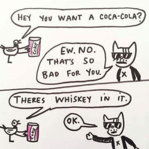 Club, Coca-Cola, and Life: HEY Yov WANT A cOCA-COLA?  Ew. No.  THAT'S So  THERES WHiSKEY IN IT.  OK. laughoutloud-club:  This Is What My Life Is Like Now