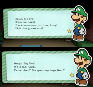 electropath:  electropath:  electropath:  electropath:  electropath:  HWY DO YOU FEEL THE NEED TP START YOUR LETTERS THIS WAY……     good lord   guys we need to get luigi some help  Too many notes : Heya, Big Bro!  It's-a me, Luigi.  You know-your brother, Luigi  with the green hat?   Heya, Big Bro!  It's-a me, Luigi.  Remember? We grew up together? electropath:  electropath:  electropath:  electropath:  electropath:  HWY DO YOU FEEL THE NEED TP START YOUR LETTERS THIS WAY……     good lord   guys we need to get luigi some help  Too many notes