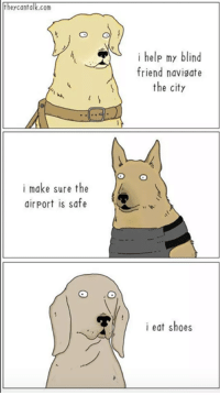 <p>Use this as a reminder that no matter what you do in life you will be loved and appreciated by someone. Just think about all the doggos out there who eat shoes and tear up furniture and are still loved just as much as the ones who provide service and keep airports safe. &lt;3</p>: heycantalk.com  i help my blind  friend navisate  the city  i make sure the  airport is safe  i eat shoes <p>Use this as a reminder that no matter what you do in life you will be loved and appreciated by someone. Just think about all the doggos out there who eat shoes and tear up furniture and are still loved just as much as the ones who provide service and keep airports safe. &lt;3</p>