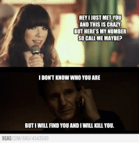 HEYIJUSTMETYOU  AND THIS IS CRAZY  BUTHERETSMYNUMBER  SO CALL ME MAYBE?  I DONT KNOW WHO YOU ARE  BUTIWILL FIND YOU AND IWILL KILL YOU.  9GAG  COM/GAG/ 4543500 I will find you http://9gag.com/gag/4543500