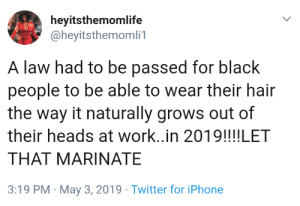 Iphone, Twitter, and Work: heyitsthemomlife  @heyitsthemomli1  A law had to be passed for black  people to be able to wear their hair  the way it naturally grows out of  their heads at work..in 2019!!!!LET  THAT MARINATE  3:19 PM May 3, 2019 Twitter for iPhone What year is it?