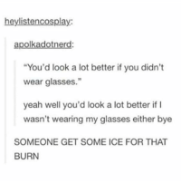 "Memes, Yeah, and Glasses: heylistencosplay:  apolkadotnerd:  ""You'd look a lot better if you didn't  wear glasses.""  yeah well you'd look a lot better if I  wasn't wearing my glasses either bye  SOMEONE GET SOME ICE FOR THAT  BURN another notable comeback https://t.co/acTGRPExAw"