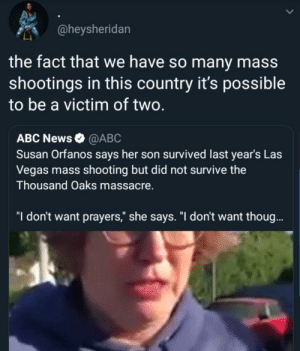 "Abc, Dank, and Memes: @heysheridan  the fact that we have so many mass  shootings in this country it's possible  to be a victim of two.  ABC News @ABC  Susan Orfanos says her son survived last year's Las  Vegas mass shooting but did not survive the  Thousand Oaks massacre.  ""I don't want prayers,"" she says. ""I don't want thoug. Shouldnt even be imaginable by confusedbooty MORE MEMES"