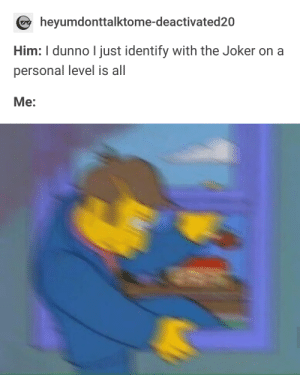 Get out as fast as you can.: heyumdonttalktome-deactivated20  Him: I dunno I just identify with the Joker on a  personal level is all  Me: Get out as fast as you can.