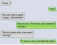 Funny, Why You, and Just Need a Hug: Heyy  Hey  So you fell in gym  today...HAHAHAH  No no no. The floor just needed  a hug.  Ok so thats why you were  crying?  It was a very emotional time
