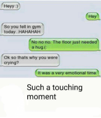 Crying, Memes, and Time: Heyy  Hey  So you fell in gym  today...HAHAHAH  No no no. The floor just needed  a hug.  Ok so thats why you were  crying?  It was a very emotional time.  Such a touching  moment
