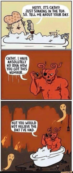 Funny, Satan, and How: HEYY. ITS CATHY!  JUST SOAKING IN THE TUB.  S0, TELL ME ABOUT YOUR DAY  CATHY. I HAVE  ABSOLUTELY  NO IDEA HOW  YOU GOT THIS  NUMBER  BUT YOU WOULD  NOT BELIEVE THE  DAY IVE HAD  funny.c Hail Satan via /r/funny https://ift.tt/2ygmwN4